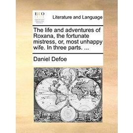The Life and Adventures of Roxana, the Fortunate Mistress, Or, Most Unhappy Wife. in Three Parts. ... - Daniel Defoe
