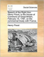 Speech of the Right Hon. Henry Flood, in the House of Commons of Great Britain, February 15, 1787, on the commercial treaty with France. - Henry Flood