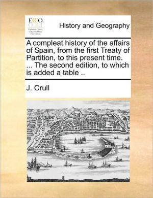 A compleat history of the affairs of Spain, from the first Treaty of Partition, to this present time. . The second edition, to which is added a table.
