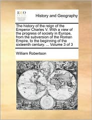 The history of the reign of the Emperor Charles V. With a view of the progress of society in Europe, from the subversion of the Roman Empire, to the beginning of the sixteenth century. . Volume 3 of 3 - William Robertson