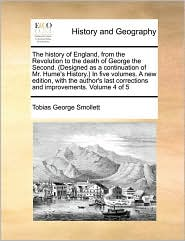 The history of England, from the Revolution to the death of George the Second. (Designed as a continuation of Mr. Hume's History.) In five volumes. A new edition, with the author's last corrections and improvements. Volume 4 of 5 - Tobias George Smollett