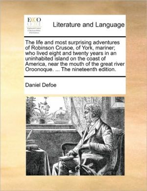 The life and most surprising adventures of Robinson Crusoe, of York, mariner; who lived eight and twenty years in an uninhabited island on the coast of America, near the mouth of the great river Oroonoque. . The nineteenth edition. - Daniel Defoe