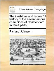 The illustrious and renown'd history of the seven famous champions of Christendom. In three parts. ... - Richard Johnson