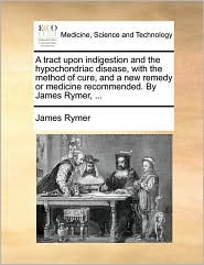 A tract upon indigestion and the hypochondriac disease, with the method of cure, and a new remedy or medicine recommended. By James Rymer, ... - James Rymer