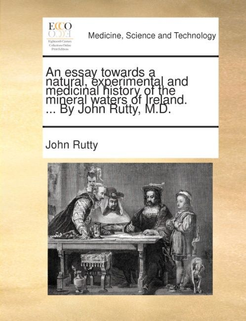 An essay towards a natural, experimental and medicinal history of the mineral waters of Ireland. ... By John Rutty, M.D. als Taschenbuch von John ...