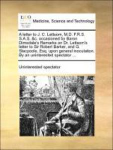 A letter to J. C. Lettsom, M.D. F.R.S. S.A.S. &c. occasioned by Baron Dimsdale´s Remarks on Dr. Lettsom´s letter to Sir Robert Barker, and G. Stac... - Gale ECCO, Print Editions