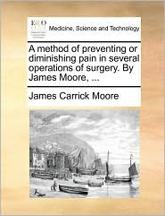 A method of preventing or diminishing pain in several operations of surgery. By James Moore, . - James Carrick Moore