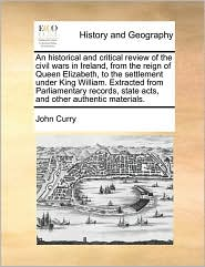 An historical and critical review of the civil wars in Ireland, from the reign of Queen Elizabeth, to the settlement under King William. Extracted from Parliamentary records, state acts, and other authentic materials. - John Curry