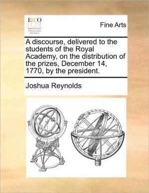 A discourse, delivered to the students of the Royal Academy, on the distribution of the prizes, December 14, 1770, by the president.