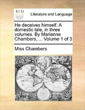 He Deceives Himself. a Domestic Tale, in Three Volumes. by Marianne Chambers, ... Volume 1 of 3 - Chambers, Miss