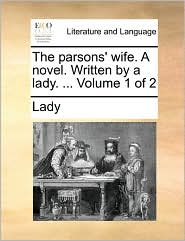 The parsons' wife. A novel. Written by a lady. ... Volume 1 of 2 - Lady