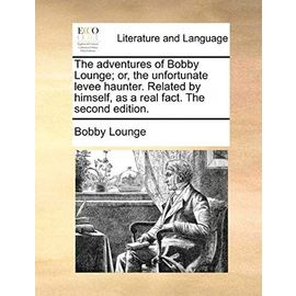 The Adventures of Bobby Lounge; Or, the Unfortunate Levee Haunter. Related by Himself, as a Real Fact. the Second Edition. - Bobby Lounge