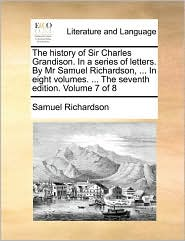 The history of Sir Charles Grandison. In a series of letters. By Mr Samuel Richardson, . In eight volumes. . The seventh edition. Volume 7 of 8
