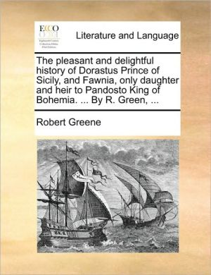The pleasant and delightful history of Dorastus Prince of Sicily, and Fawnia, only daughter and heir to Pandosto King of Bohemia. . By R. Green, . - Robert Greene