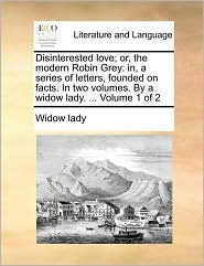 Disinterested love; or, the modern Robin Grey: in, a series of letters, founded on facts. In two volumes. By a widow lady. ... Volume 1 of 2 - Widow lady
