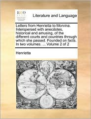 Letters from Henrietta to Morvina. Interspersed with anecdotes, historical and amusing, of the different courts and countries through which she passed. Founded on facts. In two volumes. ... Volume 2 of 2 - Henrietta