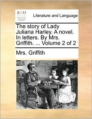 The story of Lady Juliana Harley. A novel. In letters. By Mrs. Griffith. ... Volume 2 of 2 - Mrs. Griffith