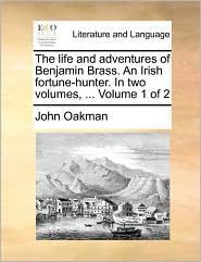 The life and adventures of Benjamin Brass. An Irish fortune-hunter. In two volumes, ... Volume 1 of 2 - John Oakman