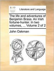 The life and adventures of Benjamin Brass. An Irish fortune-hunter. In two volumes, ... Volume 2 of 2 - John Oakman