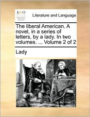 The Liberal American. a Novel, in a Series of Letters, by a Lady. in Two Volumes. ... Volume 2 of 2