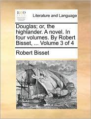 Douglas; or, the highlander. A novel. In four volumes. By Robert Bisset, ... Volume 3 of 4 - Robert Bisset