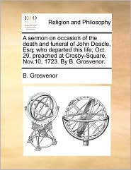 A sermon on occasion of the death and funeral of John Deacle, Esq; who departed this life, Oct. 29. preached at Crosby-Square, Nov.10, 1723. By B. Grosvenor. - B. Grosvenor