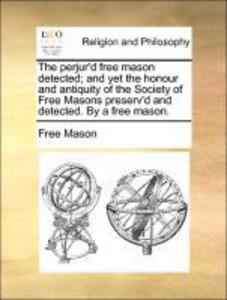 The perjur´d free mason detected; and yet the honour and antiquity of the Society of Free Masons preserv´d and detected. By a free mason. als Tasc...