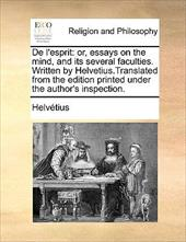 de L'Esprit: Or, Essays on the Mind, and Its Several Faculties. Written by Helvetius.Translated from the Edition Printed Under the - Helvtius