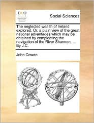 The neglected wealth of Ireland explored. Or, a plain view of the great national advantages which may be obtained by compleating the navigation of the River Shannon, ... By J.C. - John Cowan