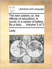 The twin sisters; or, the effects of education. A novel; in a series of letters. By a lady. ... Volume 3 of 3 - Lady