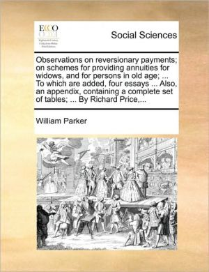 Observations on reversionary payments; on schemes for providing annuities for widows, and for persons in old age; . To which are added, four essays. Also, an appendix, containing a complete set of tables; . By Richard Price. - William Parker