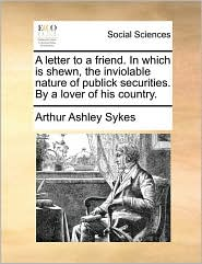 A letter to a friend. In which is shewn, the inviolable nature of publick securities. By a lover of his country. - Arthur Ashley Sykes