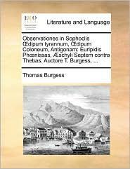 Observationes in Sophoclis dipum tyrannum, dipum Coloneum, Antigonam: Euripidis Ph nissas, schyli Septem contra Thebas. Auctore T. Burgess, ... - Thomas Burgess