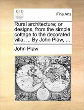 Rural Architecture; Or Designs, from the Simple Cottage to the Decorated Villa; ... by John Plaw, ... - Plaw, John