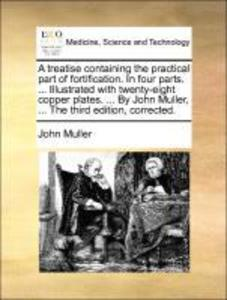 A treatise containing the practical part of fortification. In four parts. ... Illustrated with twenty-eight copper plates. ... By John Muller, ......