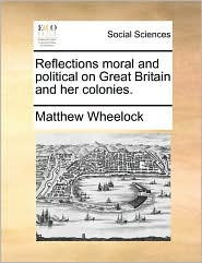 Reflections Moral and Political on Great Britain and Her Colonies.