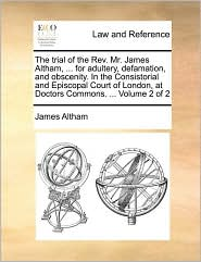 The Trial of the REV. Mr. James Altham, ... for Adultery, Defamation, and Obscenity. in the Consistorial and Episcopal Court of London, at Doctors Com