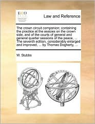 The crown circuit companion; containing the practice at the assizes on the crown side, and of the courts of general and general quarter sessions of the peace, . The seventh edition, considerably enlarged and improved, . by Thomas Dogherty, . - W. Stubbs