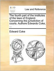 The Fourth Part of the Institutes of the Laws of England. Concerning the Jurisdiction of Courts. Authore Edwardo Coke, ...