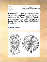 A  Selection of Rules Occurring in the Prosecution and Defence of Personal Actions in the Court of King's Bench; With Notes on Each Rule, Illustrativ