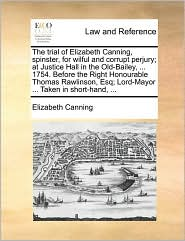 The Trial Of Elizabeth Canning, Spinster, For Wilful And Corrupt Perjury; At Justice Hall In The Old-bailey, ... 1754. Before The