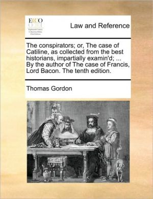 The Conspirators; Or, The Case Of Catiline, As Collected From The Best Historians, Impartially Examin'd; ... By The Author Of The