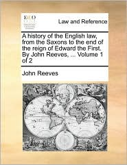 A History of the English Law, from the Saxons to the End of the Reign of Edward the First. by John Reeves, ... Volume 1 of 2