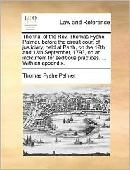 The Trial of the REV. Thomas Fyshe Palmer, Before the Circuit Court of Justiciary, Held at Perth, on the 12th and 13th September, 1793, on an Indictme