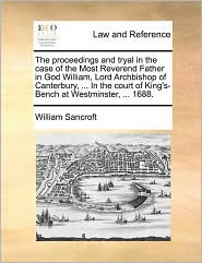 The Proceedings and Tryal in the Case of the Most Reverend Father in God William, Lord Archbishop of Canterbury, ... in the Court of King's-Bench at W