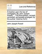 A  Treatise Upon the Law of Mortgages. by John Joseph Powell, ... the Third Edition, Revised, Corrected, and Greatly Enlarged, by the Author. Volume