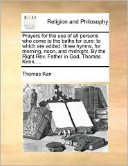 Prayers for the use of all persons who come to the baths for cure: to which are added, three hymns, for morning, noon, and midnight. By the Right Rev. Father in God, Thomas Kenn, ...