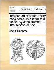 The Contempt of the Clergy Considered. in a Letter to a Friend. by John Hildrop, ... the Second Edition.