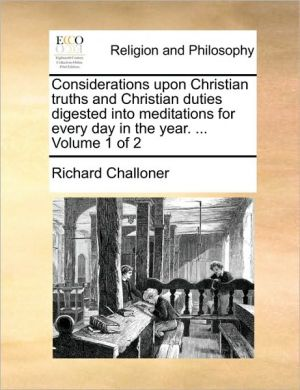 Considerations Upon Christian Truths and Christian Duties Digested Into Meditations for Every Day in the Year. ... Volume 1 of 2