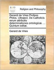 Gerardi de Vries Profess. Philos. Ultraject. De Catholicis rerum attributis determinationes ontologic. . Quintum edit. - Gerard de Vries